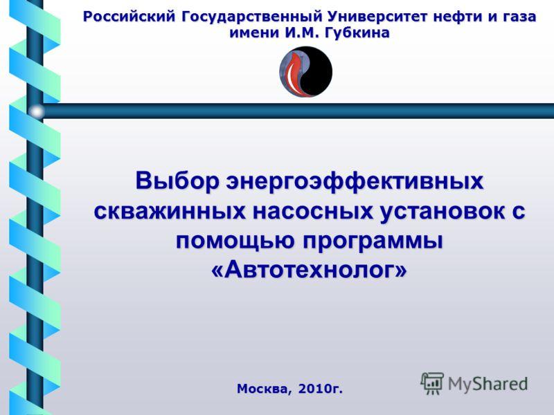 Выбор энергоэффективных скважинных насосных установок с помощью программы «Автотехнолог» Российский Государственный Университет нефти и газа имени И.М. Губкина Москва, 2010г.