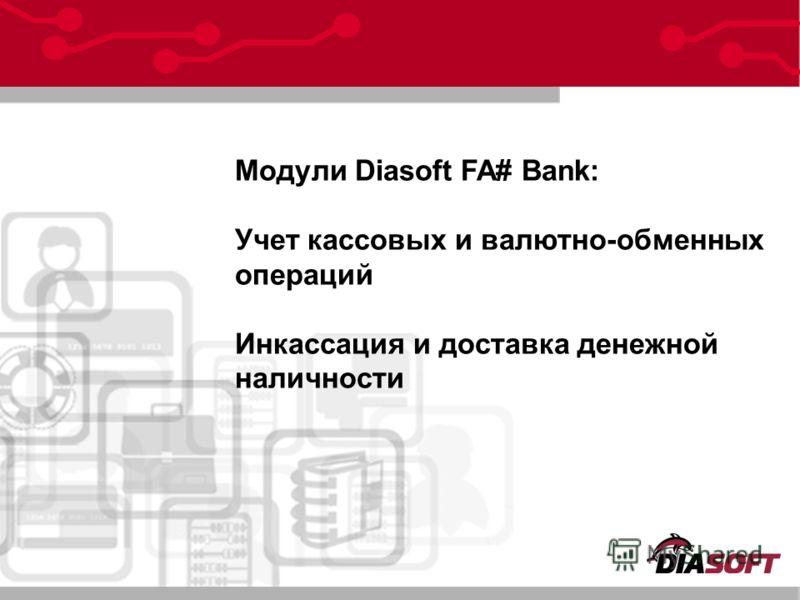 Модули Diasoft FA# Bank: Учет кассовых и валютно-обменных операций Инкассация и доставка денежной наличности