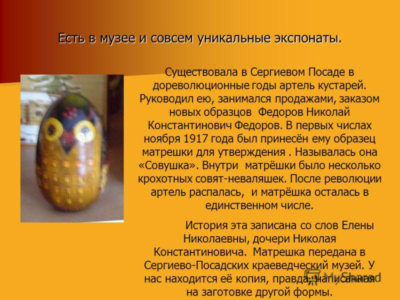 Есть в музее и совсем уникальные экспонаты. Существовала в Сергиевом Посаде в дореволюционные годы артель кустарей. Руководил ею, занимался продажами, заказом новых образцов Федоров Николай Константинович Федоров. В первых числах ноября 1917 года был