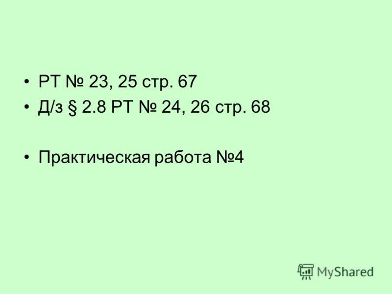 РТ 23, 25 стр. 67 Д/з § 2.8 РТ 24, 26 стр. 68 Практическая работа 4