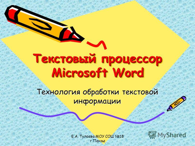 Е.А. Тулаева МОУ СОШ 18 г.Пензы Текстовый процессор Microsoft Word Технология обработки текстовой информации