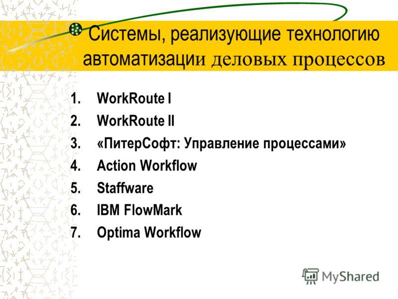 Системы, реализующие технологию автоматизаци и деловых процессов 1.WorkRoute I 2.WorkRoute II 3.«ПитерСофт: Управление процессами» 4.Action Workflow 5.Staffware 6.IBM FlowMark 7.Optima Workflow