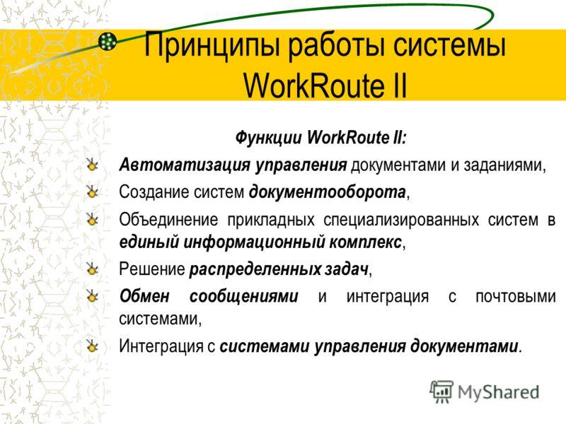 Принципы работы системы WorkRoute II Функции WorkRoute II: Автоматизация управления документами и заданиями, Создание систем документооборота, Объединение прикладных специализированных систем в единый информационный комплекс, Решение распределенных з