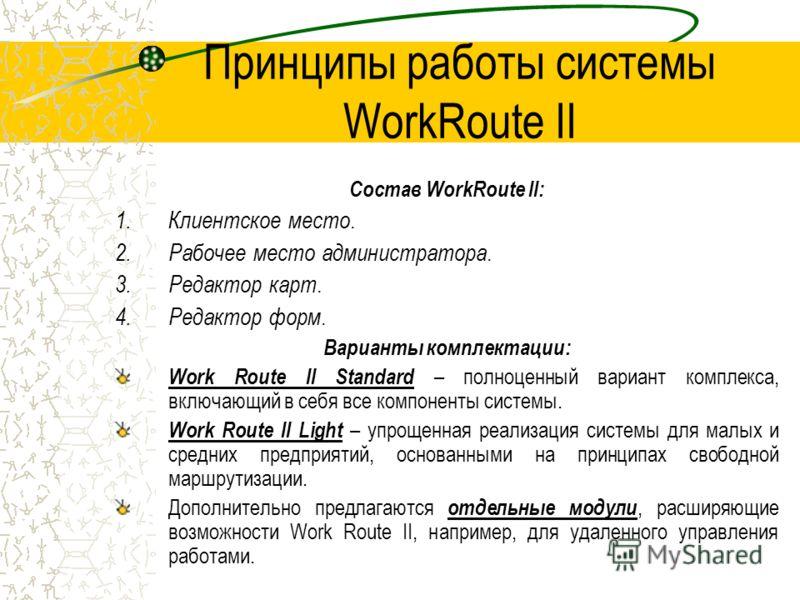Принципы работы системы WorkRoute II Состав WorkRoute II: 1.Клиентское место. 2.Рабочее место администратора. 3.Редактор карт. 4.Редактор форм. Варианты комплектации: Work Route II Standard – полноценный вариант комплекса, включающий в себя все компо