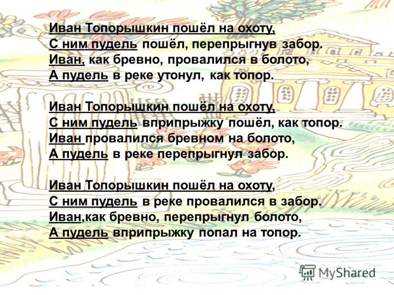 16 Иван Топорышкин пошёл на охоту, С ним пудель пошёл, перепрыгнув забор. Иван, как бревно, провалился в болото, А пудель в реке утонул, как топор. Иван Топорышкин пошёл на охоту, С ним пудель вприпрыжку пошёл, как топор. Иван провалился бревном на б