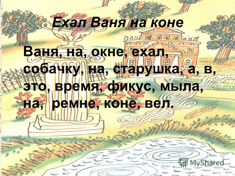 17 Ехал Ваня на коне Ваня, на, окне, ехал, собачку, на, старушка, а, в, это, время, фикус, мыла, на, ремне, коне, вел.