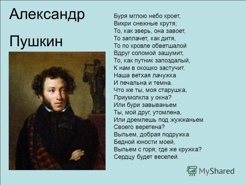 Александр Пушкин Буря мглою небо кроет, Вихри снежные крутя; То, как зверь, она завоет, То заплачет, как дитя, То по кровле обветшалой Вдруг соломой зашумит, То, как путник запоздалый, К нам в окошко застучит. Наша ветхая лачужка И печальна и темна.