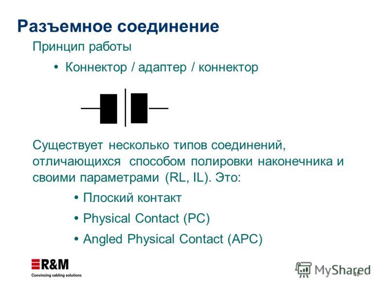 48 Разъемное соединение Принцип работы Коннектор / адаптер / коннектор Существует несколько типов соединений, отличающихся способом полировки наконечника и своими параметрами (RL, IL). Это: Плоский контакт Physical Contact (PC) Angled Physical Contac