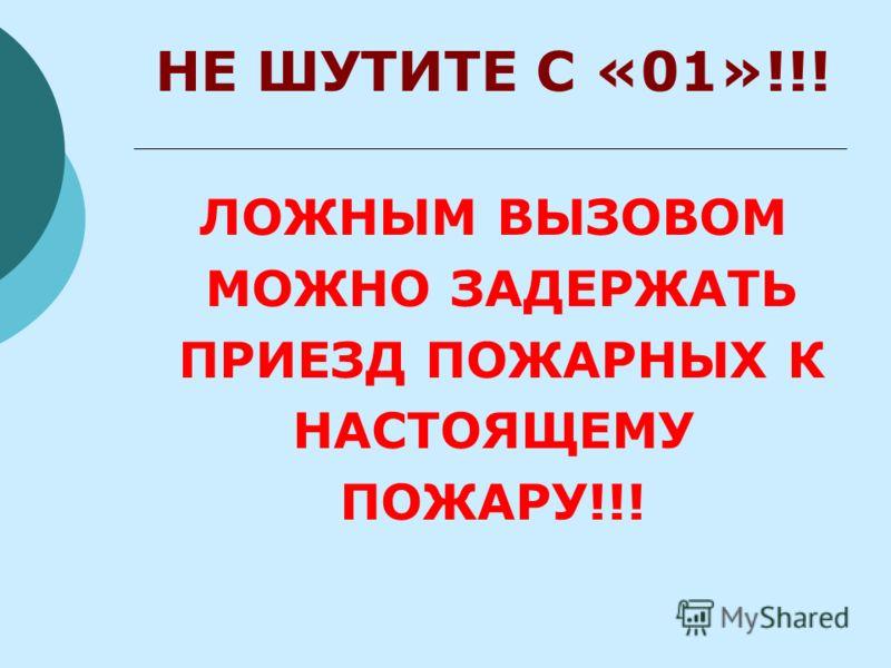 НЕ ШУТИТЕ С «01»!!! ЛОЖНЫМ ВЫЗОВОМ МОЖНО ЗАДЕРЖАТЬ ПРИЕЗД ПОЖАРНЫХ К НАСТОЯЩЕМУ ПОЖАРУ!!!