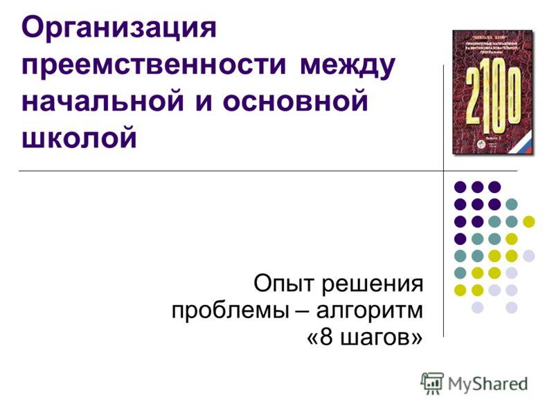 1 Организация преемственности между начальной и основной школой Опыт решения проблемы – алгоритм «8 шагов»