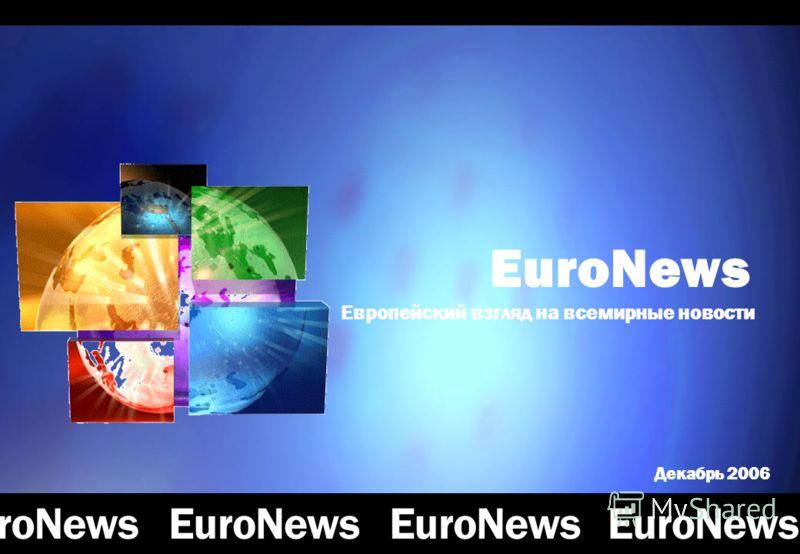 ChannelProgrammingDistributionAudienceOffersWatch EuroNews EuroNews Европейский взгляд на всемирные новости Декабрь 2006