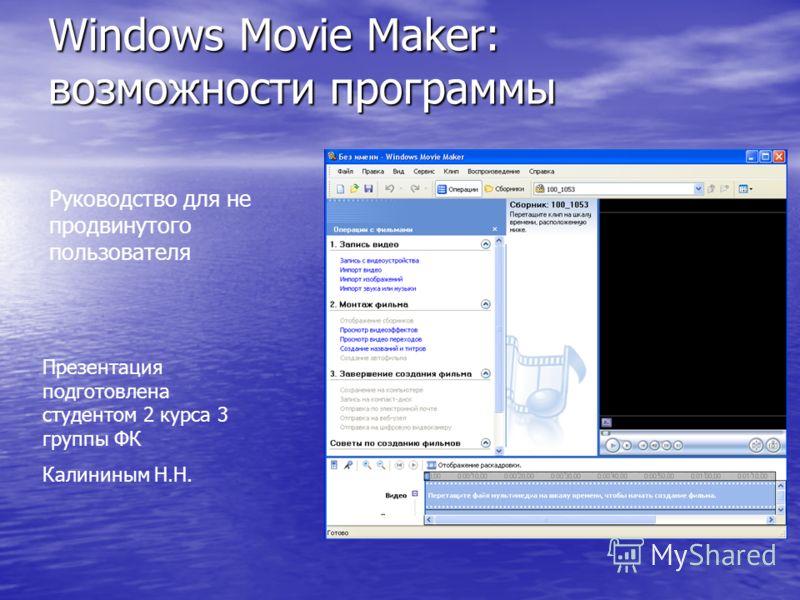 Windows Movie Maker: возможности программы Руководство для не продвинутого пользователя Презентация подготовлена студентом 2 курса 3 группы ФК Калининым Н.Н.