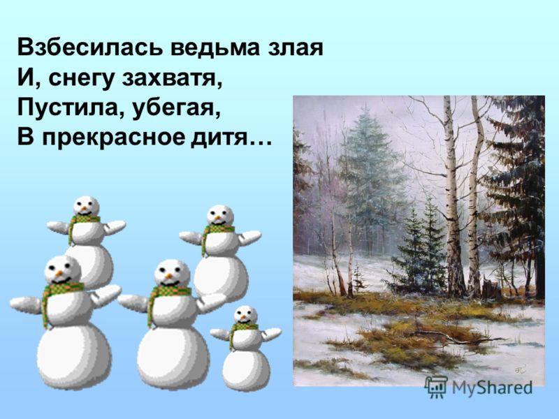 Взбесилась ведьма злая И, снегу захватя, Пустила, убегая, В прекрасное дитя…