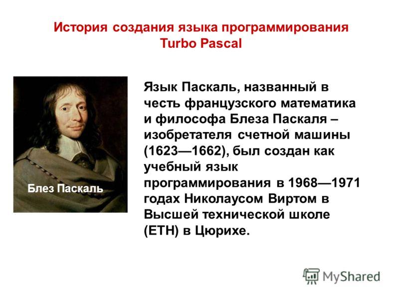 Язык Паскаль, названный в честь французского математика и философа Блеза Паскаля – изобретателя счетной машины (16231662), был создан как учебный язык программирования в 19681971 годах Николаусом Виртом в Высшей технической школе (ЕТН) в Цюрихе. Исто