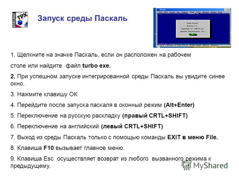 Запуск среды Паскаль 1. Щелкните на значке Паскаль, если он расположен на рабочем столе или найдите файл turbo exe. 2. При успешном запуске интегрированной среды Паскаль вы увидите синее окно. 3. Нажмите клавишу ОК 4. Перейдите после запуска паскаля