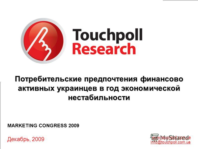 1 Сентябрь-Октябрь, 2009 г. www.touchpoll.com.ua Info@touchpoll.com.ua Декабрь, 2009 MARKETING CONGRESS 2009 Потребительские предпочтения финансово активных украинцев в год экономической нестабильности