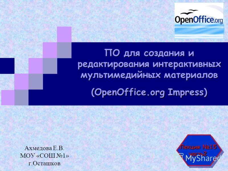 ПО для создания и редактирования интерактивных мультимедийных материалов (OpenOffice.org Impress) Ахмедова Е.В. МОУ «СОШ 1» г.Осташков Лекция 15 часть2 часть2