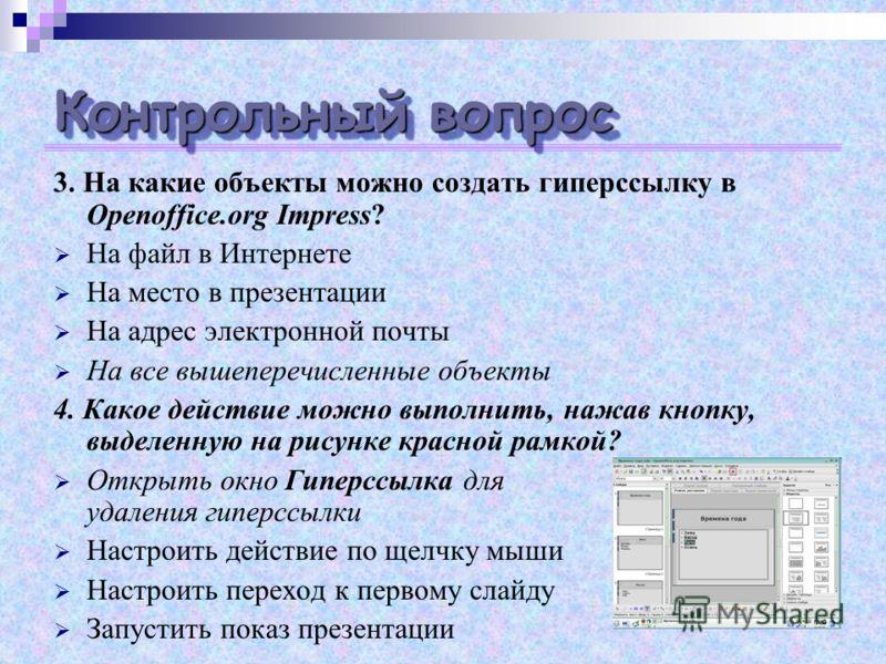 Контрольный вопрос 3. На какие объекты можно создать гиперссылку в Openoffice.org Impress? На файл в Интернете На место в презентации На адрес электронной почты На все вышеперечисленные объекты 4. Какое действие можно выполнить, нажав кнопку, выделен