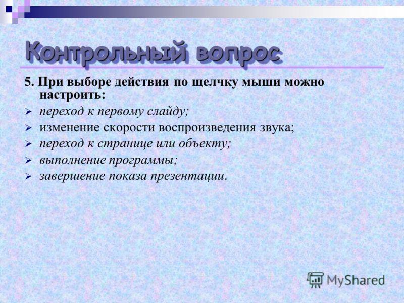 Контрольный вопрос 5. При выборе действия по щелчку мыши можно настроить: переход к первому слайду; изменение скорости воспроизведения звука; переход к странице или объекту; выполнение программы; завершение показа презентации.