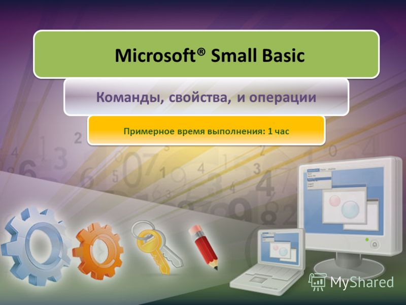 Microsoft® Small Basic Команды, свойства, и операции Примерное время выполнения: 1 час