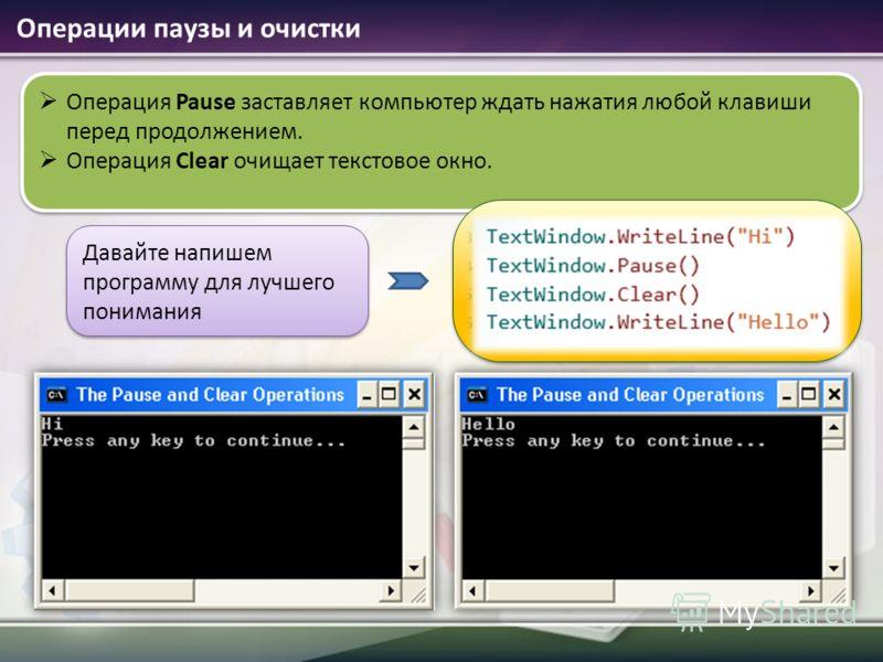 Операция Pause заставляет компьютер ждать нажатия любой клавиши перед продолжением. Операция Clear очищает текстовое окно. Давайте напишем программу для лучшего понимания Операции паузы и очистки
