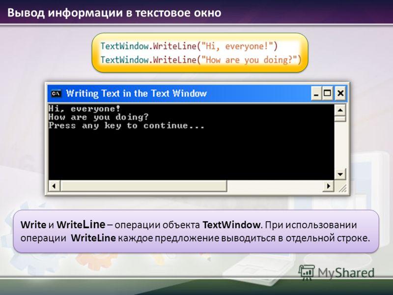 Вывод информации в текстовое окно Write и Write Line – операции объекта TextWindow. При использовании операции WriteLine каждое предложение выводиться в отдельной строке.