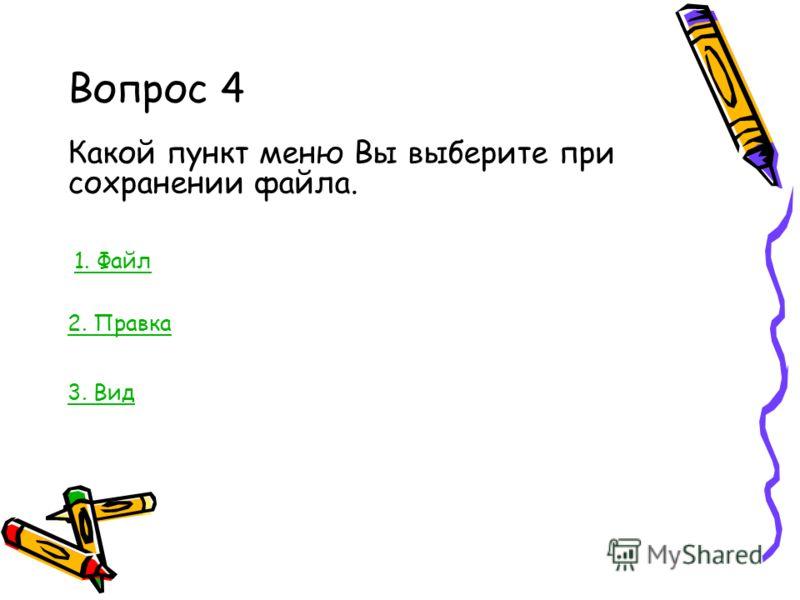 Вопрос 4 Какой пункт меню Вы выберите при сохранении файла. 1. Файл 2. Правка 3. Вид