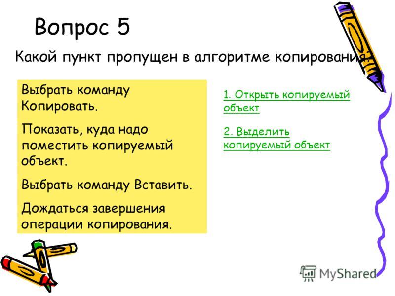 Вопрос 5 Какой пункт пропущен в алгоритме копирования? Выбрать команду Копировать. Показать, куда надо поместить копируемый объект. Выбрать команду Вставить. Дождаться завершения операции копирования. 1. Открыть копируемый объект 2. Выделить копируем