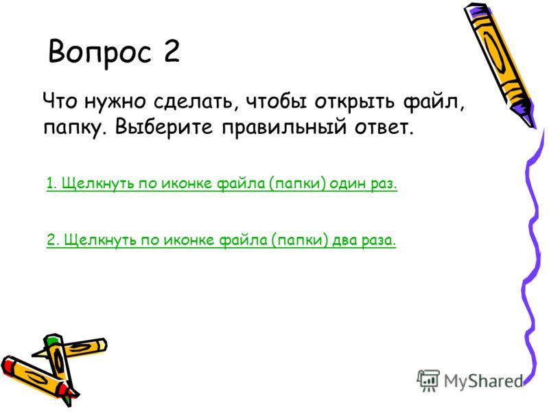 Вопрос 2 Что нужно сделать, чтобы открыть файл, папку. Выберите правильный ответ. 1. Щелкнуть по иконке файла (папки) один раз. 2. Щелкнуть по иконке файла (папки) два раза.