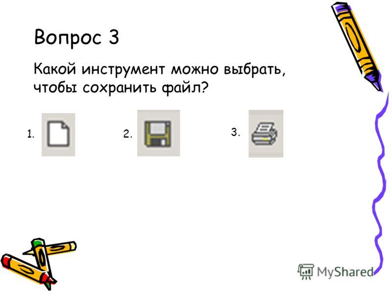 Вопрос 3 Какой инструмент можно выбрать, чтобы сохранить файл? 1. 2. 3.