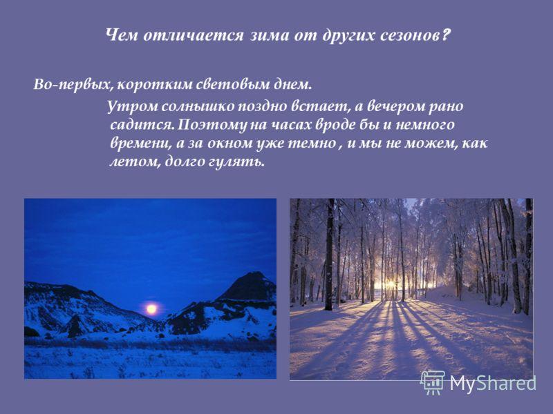 Чем отличается зима от других сезонов ? Во-первых, коротким световым днем. Утром солнышко поздно встает, а вечером рано садится. Поэтому на часах вроде бы и немного времени, а за окном уже темно, и мы не можем, как летом, долго гулять.