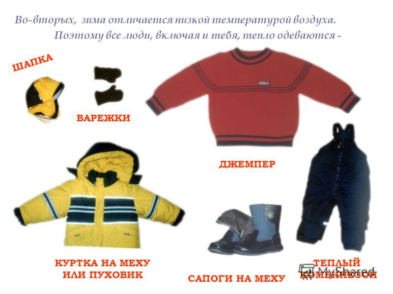 Во-вторых, зима отличается низкой температурой воздуха. Поэтому все люди, включая и тебя, тепло одеваются - ШАПКА ВАРЕЖКИ ДЖЕМПЕР КУРТКА НА МЕХУ ИЛИ ПУХОВИК САПОГИ НА МЕХУ ТЕПЛЫЙ КОМБИНЕЗОН