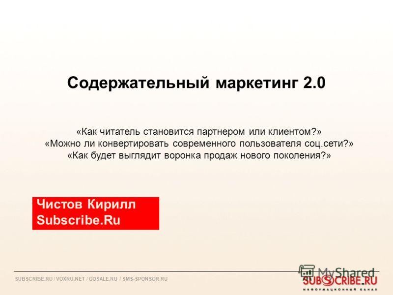 SUBSCRIBE.RU / VOXRU.NET / GOSALE.RU / SMS-SPONSOR.RU Содержательный маркетинг 2.0 Чистов Кирилл Subscribe.Ru «Как читатель становится партнером или клиентом?» «Можно ли конвертировать современного пользователя соц.сети?» «Как будет выглядит воронка