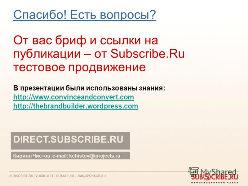SUBSCRIBE.RU / VOXRU.NET / GOSALE.RU / SMS-SPONSOR.RU Спасибо! Есть вопросы? От вас бриф и ссылки на публикации – от Subscribe.Ru тестовое продвижение В презентации были использованы знания: http://www.convinceandconvert.com http://thebrandbuilder.wo