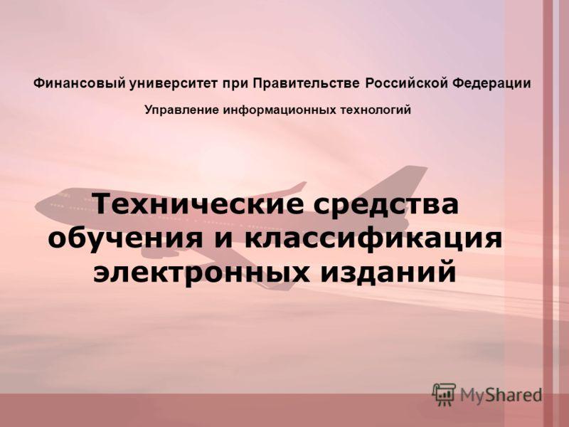 Технические средства обучения и классификация электронных изданий Управление информационных технологий Финансовый университет при Правительстве Российской Федерации