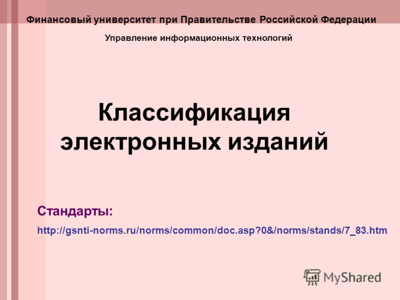 Классификация электронных изданий http://gsnti-norms.ru/norms/common/doc.asp?0&/norms/stands/7_83.htm Стандарты: Управление информационных технологий Финансовый университет при Правительстве Российской Федерации