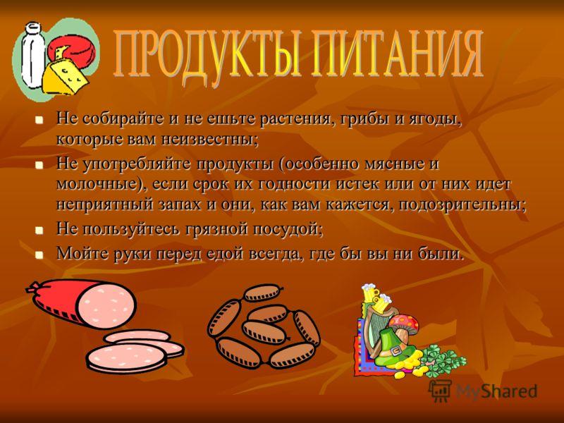 Не собирайте и не ешьте растения, грибы и ягоды, которые вам неизвестны; Не собирайте и не ешьте растения, грибы и ягоды, которые вам неизвестны; Не употребляйте продукты (особенно мясные и молочные), если срок их годности истек или от них идет непри