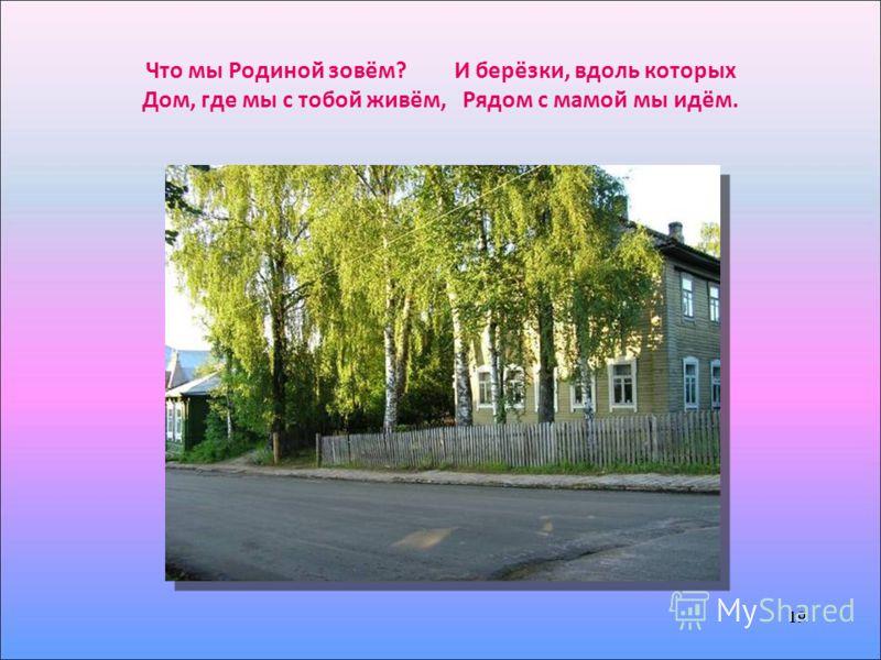 19 Что мы Родиной зовём? И берёзки, вдоль которых Дом, где мы с тобой живём, Рядом с мамой мы идём. 19