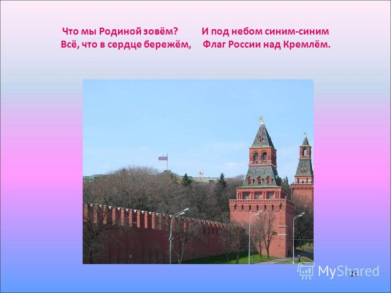 21 Что мы Родиной зовём? И под небом синим-синим Всё, что в сердце бережём, Флаг России над Кремлём. 21
