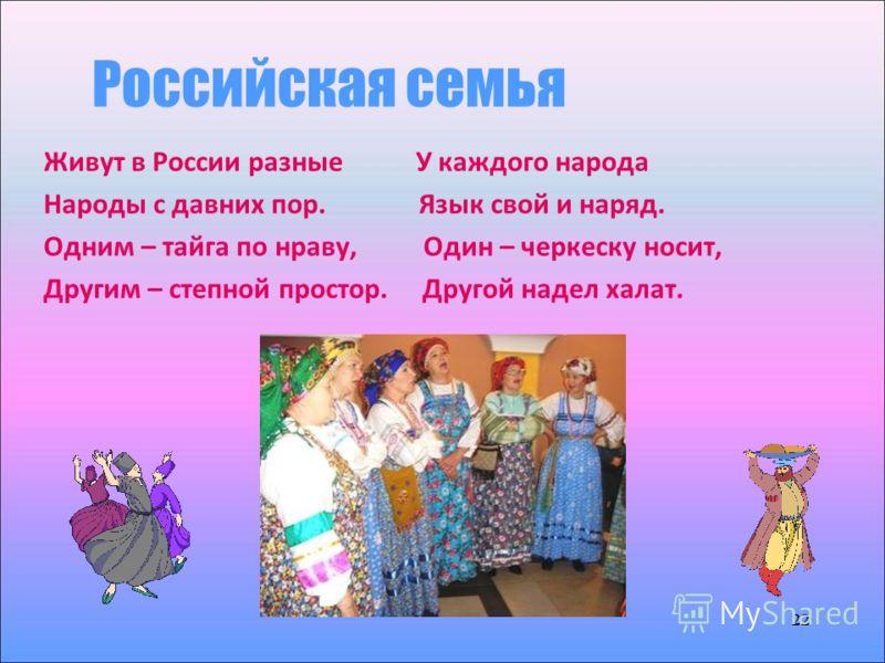 22 Российская семья 22 Живут в России разные У каждого народа Народы с давних пор. Язык свой и наряд. Одним – тайга по нраву, Один – черкеску носит, Другим – степной простор. Другой надел халат.