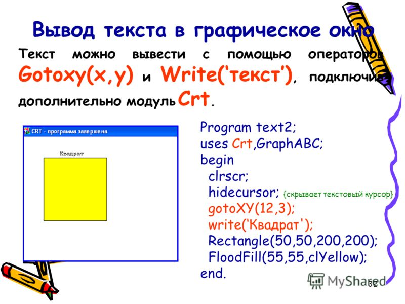 32 Вывод текста в графическое окно Program text2; uses Crt,GraphABC; begin clrscr; hidecursor; {скрывает текстовый курсор} gotoXY(12,3); write(Квадрат'); Rectangle(50,50,200,200); FloodFill(55,55,clYellow); end. Текст можно вывести с помощью оператор