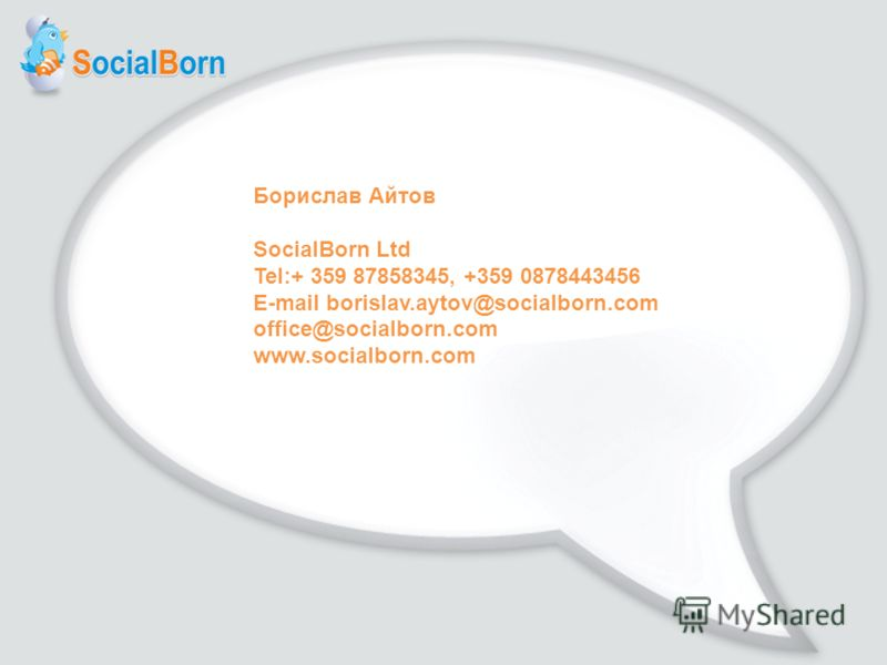 Борислав Айтов SocialBorn Ltd Tel:+ 359 87858345, +359 0878443456 E-mail borislav.aytov@socialborn.com office@socialborn.com www.socialborn.com