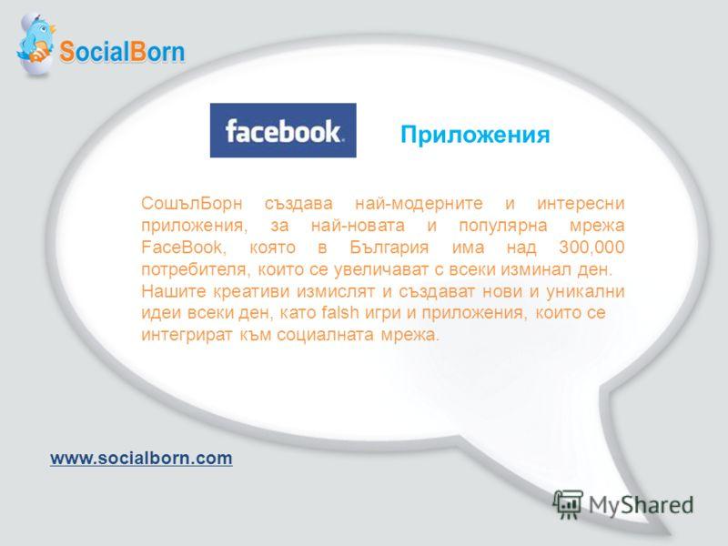 Приложения СошълБорн създава най-модерните и интересни приложения, за най-новата и популярна мрежа FaceBook, която в България има над 300,000 потребителя, които се увеличават с всеки изминал ден. Нашите креативи измислят и създават нови и уникални ид