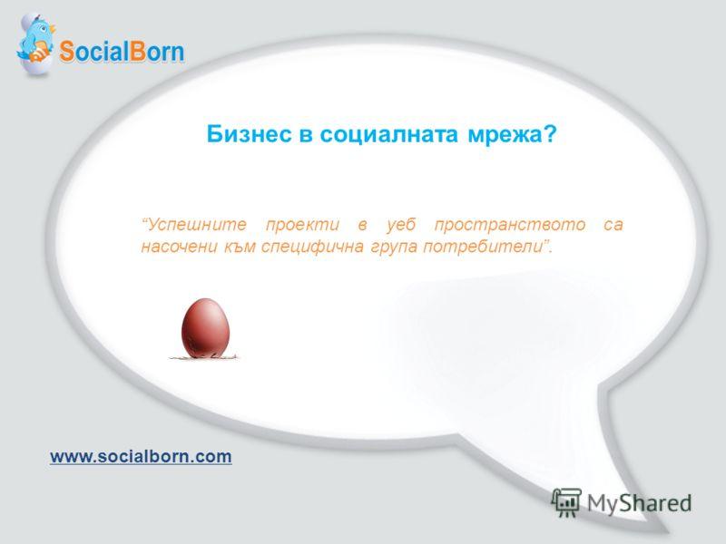 Бизнес в социалната мрежа? Успешните проекти в уеб пространството са насочени към специфична група потребители. www.socialborn.com