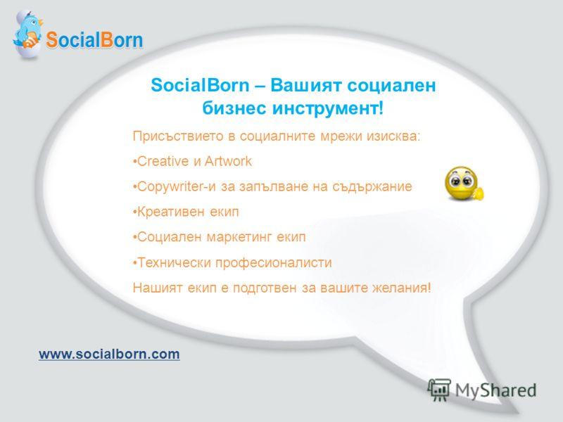 SocialBorn – Вашият социален бизнес инструмент! Присъствието в социалните мрежи изисква: Creative и Artwork Copywriter-и за запълване на съдържание Креативен екип Социален маркетинг екип Технически професионалисти Нашият екип е подготвен за вашите же