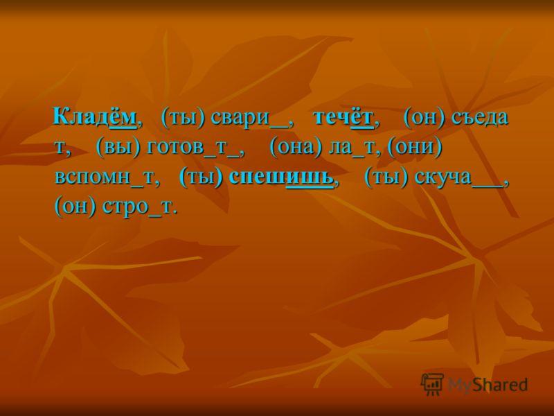 Кладём, (ты) свари, течёт, (он) съеда т, (вы) готов т, (она) ла т, (они) вспомн т, (ты) спешишь, (ты) скуча, (он) стро т.