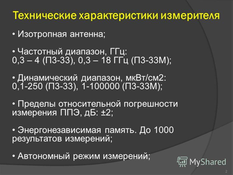 Технические характеристики измерителя 2 Изотропная антенна; Частотный диапазон, ГГц: 0,3 – 4 (П3-33), 0,3 – 18 ГГц (П3-33М); Динамический диапазон, мкВт/см2: 0,1-250 (П3-33), 1-100000 (П3-33М); Пределы относительной погрешности измерения ППЭ, дБ: ±2;