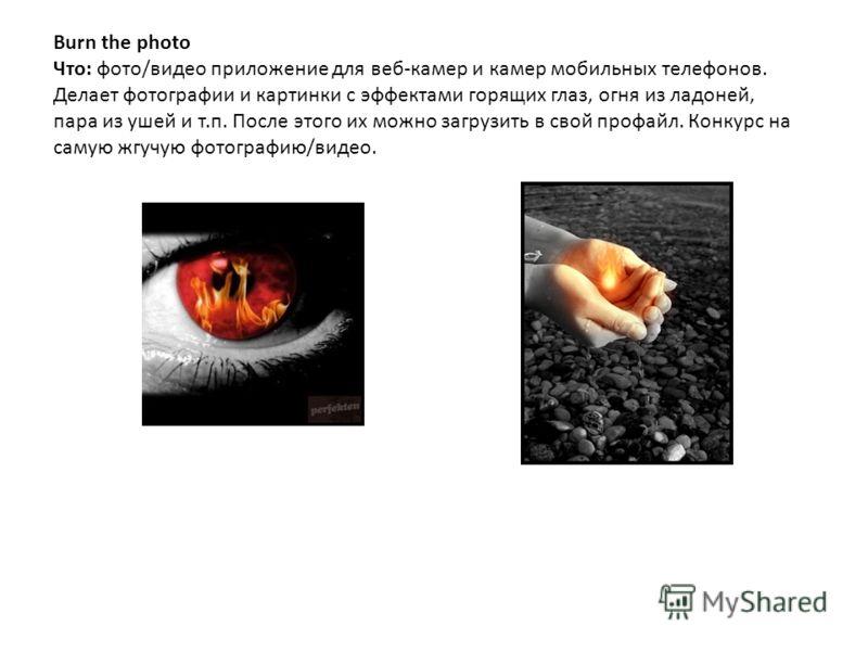 Burn the photo Что: фото/видео приложение для веб-камер и камер мобильных телефонов. Делает фотографии и картинки с эффектами горящих глаз, огня из ладоней, пара из ушей и т.п. После этого их можно загрузить в свой профайл. Конкурс на самую жгучую фо