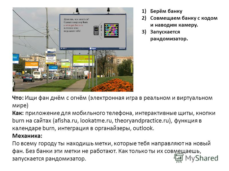 Что: Ищи фан днём с огнём (электронная игра в реальном и виртуальном мире) Как: приложение для мобильного телефона, интерактивные щиты, кнопки burn на сайтах (afisha.ru, lookatme.ru, theoryandpractice.ru), функция в календаре burn, интеграция в орган