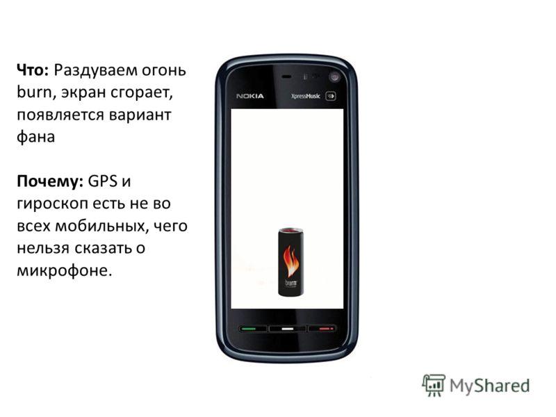 Что: Раздуваем огонь burn, экран сгорает, появляется вариант фанa Почему: GPS и гироскоп есть не во всех мобильных, чего нельзя сказать о микрофоне.